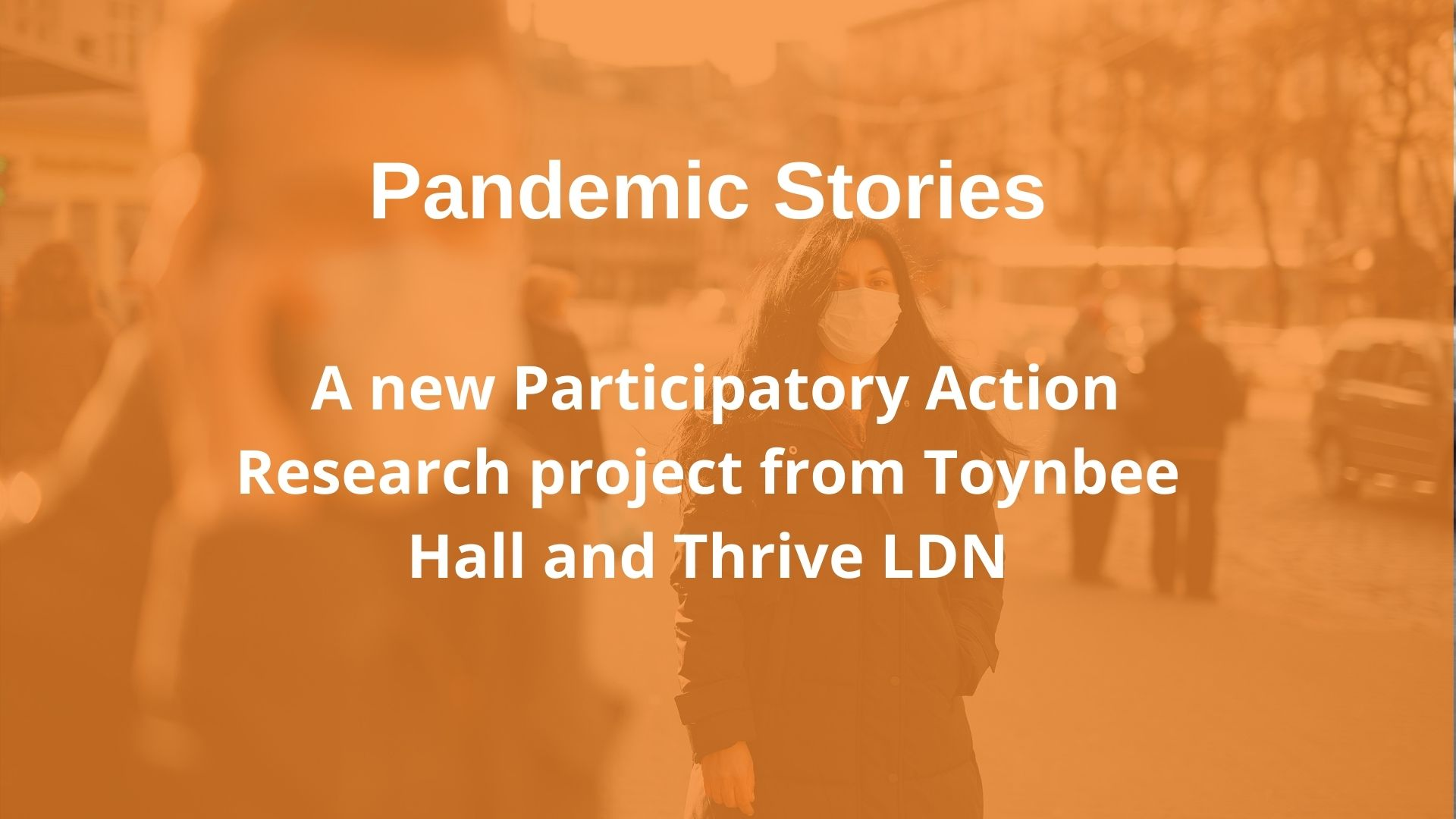 Pandemic Stories - A new participatory research project by Toynbee Hall and Thrive LDN